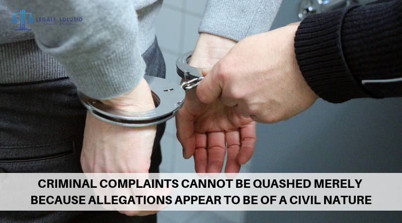 CRIMINAL COMPLAINTS CANNOT BE QUASHED MERELY BECAUSE ALLEGATIONS APPEAR TO BE OF A CIVIL NATURE